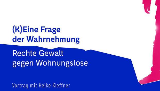 Der Hintergrund ist Weiß und Blau. Folgender Text ist zu lesen: (K)eine Frage der Wahrnehmung. Rechte Gewalt gegen Wohnungslose. Vortrag mit Heike Kleffner.